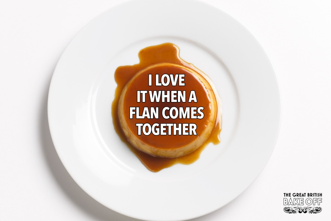 Advertising idea for The Great British Bake Off - I love it when a flan comes together